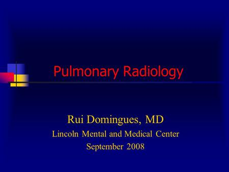 Pulmonary Radiology Rui Domingues, MD Lincoln Mental and Medical Center September 2008.