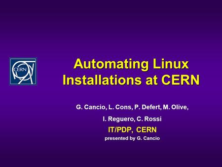 Automating Linux Installations at CERN G. Cancio, L. Cons, P. Defert, M. Olive, I. Reguero, C. Rossi IT/PDP, CERN presented by G. Cancio.