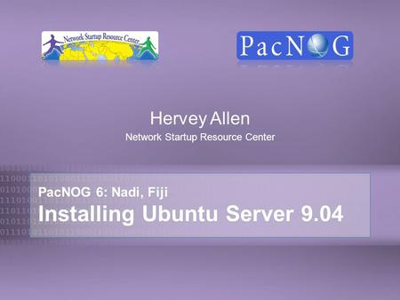 PacNOG 6: Nadi, Fiji Installing Ubuntu Server 9.04 Hervey Allen Network Startup Resource Center.
