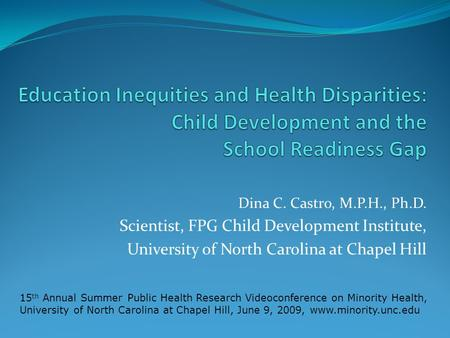 Dina C. Castro, M.P.H., Ph.D. Scientist, FPG Child Development Institute, University of North Carolina at Chapel Hill 15 th Annual Summer Public Health.