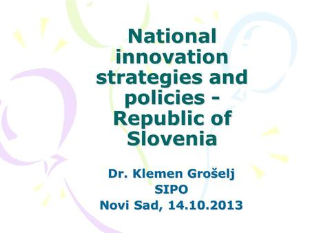 National innovation strategies and policies - Republic of Slovenia Dr. Klemen Grošelj SIPO Novi Sad, 14.10.2013.