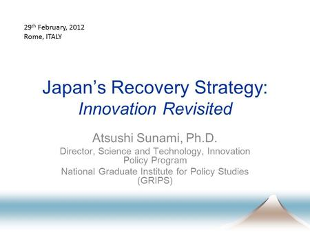 Japan's Recovery Strategy: Innovation Revisited Atsushi Sunami, Ph.D. Director, Science and Technology, Innovation Policy Program National Graduate Institute.