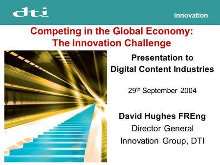 Innovation Presentation to Digital Content Industries 29 th September 2004 David Hughes FREng Director General Innovation Group, DTI Competing in the Global.