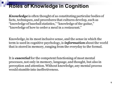 Roles of Knowledge in Cognition 1 Knowledge is often thought of as constituting particular bodies of facts, techniques, and procedures that cultures develop,