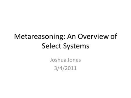Metareasoning: An Overview of Select Systems Joshua Jones 3/4/2011.