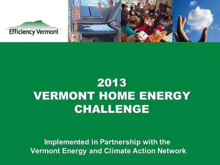 1 2013 VERMONT HOME ENERGY CHALLENGE Implemented in Partnership with the Vermont Energy and Climate Action Network.