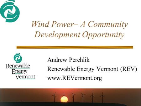 Wind Power– A Community Development Opportunity Andrew Perchlik Renewable Energy Vermont (REV) www.REVermont.org.