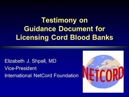 Testimony on Guidance Document for Licensing Cord Blood Banks Elizabeth J. Shpall, MD Vice-President International NetCord Foundation.