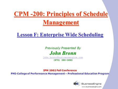 Www.businessengine.com CPM -200: Principles of Schedule Management IPM 2002 Fall Conference PMI-College of Performance Management – Professional Education.