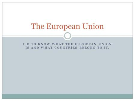 L.O TO KNOW WHAT THE EUROPEAN UNION IS AND WHAT COUNTRIES BELONG TO IT. The European Union.
