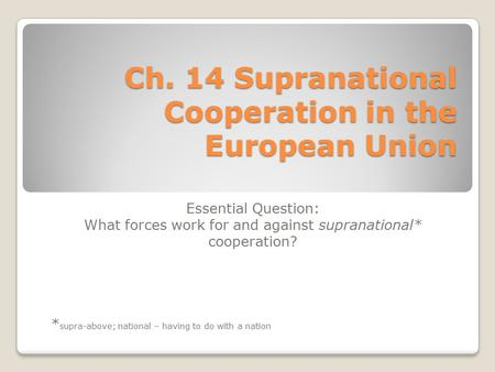 Ch. 14 Supranational Cooperation in the European Union Essential Question: What forces work for and against supranational* cooperation? * supra-above;