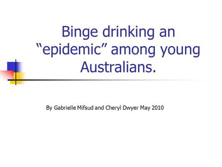 "Binge drinking an ""epidemic"" among young Australians. By Gabrielle Mifsud and Cheryl Dwyer May 2010."