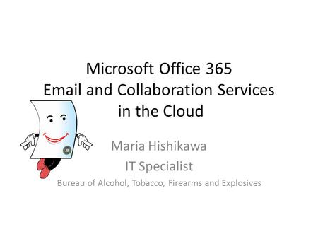 Microsoft Office 365 Email and Collaboration Services in the Cloud Maria Hishikawa IT Specialist Bureau of Alcohol, Tobacco, Firearms and Explosives.