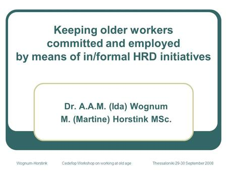 Keeping older workers committed and employed by means of in/formal HRD initiatives Dr. A.A.M. (Ida) Wognum M. (Martine) Horstink MSc. Wognum-HorstinkCedefop.