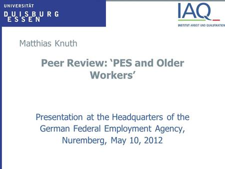 Matthias Knuth Peer Review: 'PES and Older Workers' Presentation at the Headquarters of the German Federal Employment Agency, Nuremberg, May 10, 2012.