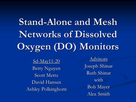 Stand-Alone and Mesh Networks of Dissolved Oxygen (DO) Monitors Sd-May11-20 Betty Nguyen Scott Mertz David Hansen Ashley Polkinghorn Advisors Joseph Shinar.