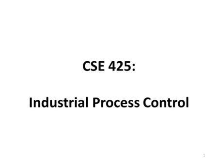 CSE 425: Industrial Process Control 1. About the course Lect.TuLabTotal 32-5 45Semester work 80Final 125Total Grading Scheme Course webpage: