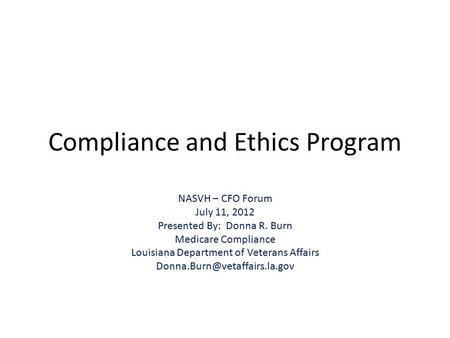 Compliance and Ethics Program NASVH – CFO Forum July 11, 2012 Presented By: Donna R. Burn Medicare Compliance Louisiana Department of Veterans Affairs.