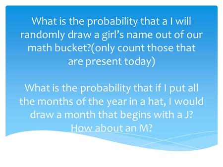 What is the probability that a I will randomly draw a girl's name out of our math bucket?(only count those that are present today) What is the probability.