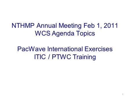 NTHMP Annual Meeting Feb 1, 2011 WCS Agenda Topics PacWave International Exercises ITIC / PTWC Training 1.