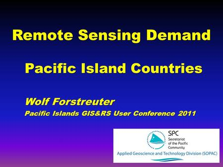 Remote Sensing Demand Pacific Island Countries Wolf Forstreuter Pacific Islands GIS&RS User Conference 2011.