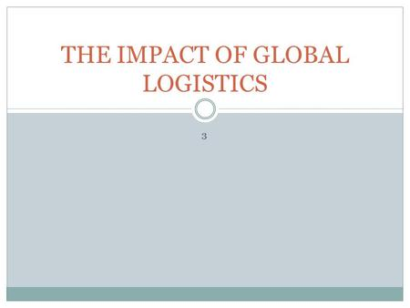 3 THE IMPACT OF GLOBAL LOGISTICS. The global logistics management process 1. Environmental analysis 2. Planning 3. Structure 4. Plan implementation and.