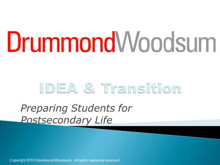 Copyright 2010 Drummond Woodsum. All rights expressly reserved. Preparing Students for Postsecondary Life.