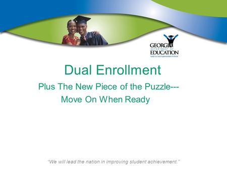 """We will lead the nation in improving student achievement."" Dual Enrollment Plus The New Piece of the Puzzle--- Move On When Ready."