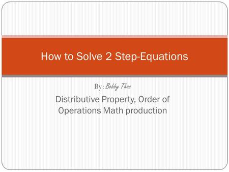 By: Bobby Thao Distributive Property, Order of Operations Math production How to Solve 2 Step-Equations.