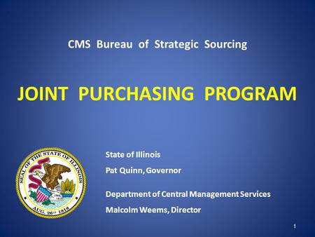 CMS Bureau of Strategic Sourcing JOINT PURCHASING PROGRAM State of Illinois Pat Quinn, Governor Department of Central Management Services Malcolm Weems,