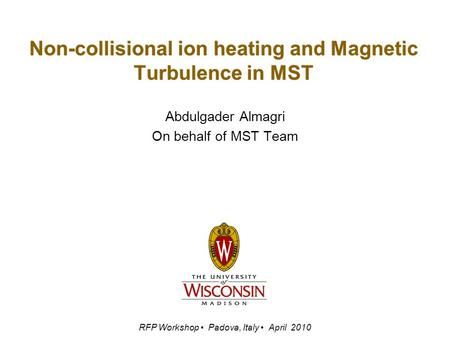 Non-collisional ion heating and Magnetic Turbulence in MST Abdulgader Almagri On behalf of MST Team RFP Workshop Padova, Italy April 2010.