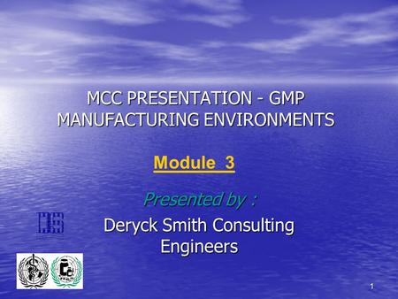 1 MCC PRESENTATION - GMP MANUFACTURING ENVIRONMENTS Presented by : Deryck Smith Consulting Engineers Module 3.