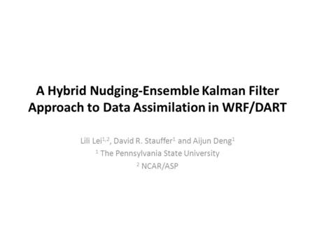 A Hybrid Nudging-Ensemble Kalman Filter Approach to Data Assimilation in WRF/DART Lili Lei 1,2, David R. Stauffer 1 and Aijun Deng 1 1 The Pennsylvania.