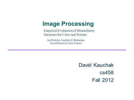 Image Processing David Kauchak cs458 Fall 2012 Empirical Evaluation of Dissimilarity Measures for Color and Texture Jan Puzicha, Joachim M. Buhmann, Yossi.