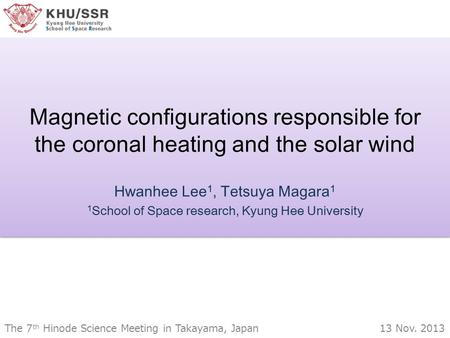Magnetic configurations responsible for the coronal heating and the solar wind Hwanhee Lee 1, Tetsuya Magara 1 1 School of Space research, Kyung Hee University.