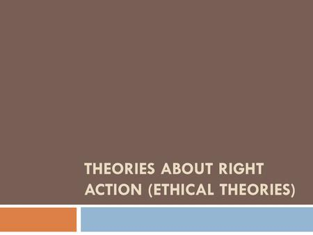 THEORIES ABOUT RIGHT ACTION (ETHICAL THEORIES). ETHICAL THEORIES  Utilitarian Theory  The term Utilitarianism was conceived in the 19th century by Jeremy.