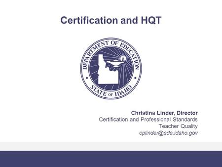 Certification and HQT Christina Linder, Director Certification and Professional Standards Teacher Quality