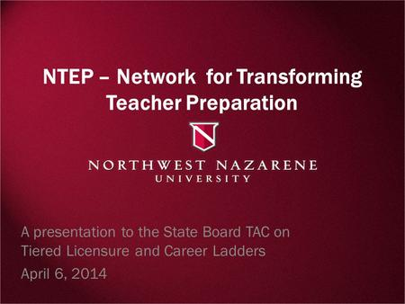 NTEP – Network for Transforming Teacher Preparation A presentation to the State Board TAC on Tiered Licensure and Career Ladders April 6, 2014.
