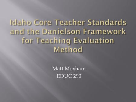 Matt Moxham EDUC 290. The Idaho Core Teacher Standards are ten standards set by the State of Idaho that teachers are expected to uphold. This is because.