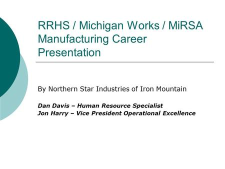 RRHS / Michigan Works / MiRSA Manufacturing Career Presentation By Northern Star Industries of Iron Mountain Dan Davis – Human Resource Specialist Jon.