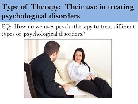 Type of Therapy: Their use in treating psychological disorders EQ: How do we uses psychotherapy to treat different types of psychological disorders?