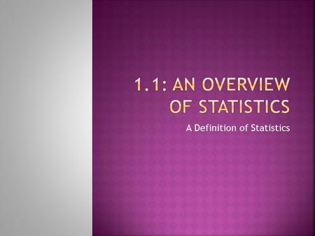 A Definition of Statistics.  Data: consists of information coming from observations, counts, measurements, or responses.  Statistics: is the science.