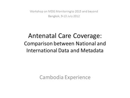 Antenatal Care Coverage: Comparison between National and International Data and Metadata Cambodia Experience Workshop on MDG Monitoring to 2015 and beyond.