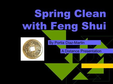 Spring Clean with Feng Shui By Portia Diaz-Martin A Distance Presentation.