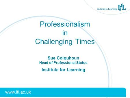 Professionalism in Challenging Times Sue Colquhoun Head of Professional Status Institute for Learning.