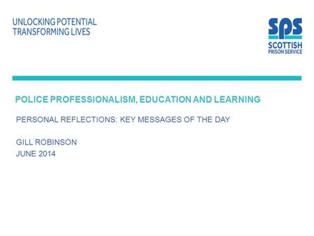 POLICE PROFESSIONALISM, EDUCATION AND LEARNING PERSONAL REFLECTIONS: KEY MESSAGES OF THE DAY GILL ROBINSON JUNE 2014.