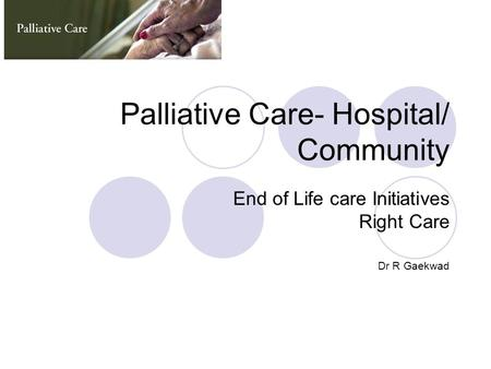 Palliative Care- Hospital/ Community End of Life care Initiatives Right Care Dr R Gaekwad.