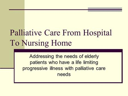 Palliative Care From Hospital To Nursing Home Addressing the needs of elderly patients who have a life limiting progressive illness with palliative care.
