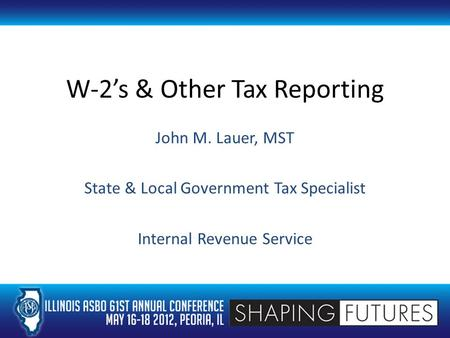 W-2's & Other Tax Reporting John M. Lauer, MST State & Local Government Tax Specialist Internal Revenue Service.