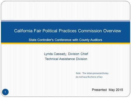 Lynda Cassady, Division Chief Technical Assistance Division Note: The slides presented today do not have the force of law. California Fair Political Practices.